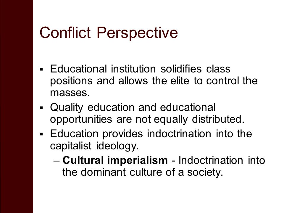 Conflict Perspective  Educational institution solidifies class positions and allows the elite to control the masses.  Quality education and educatio