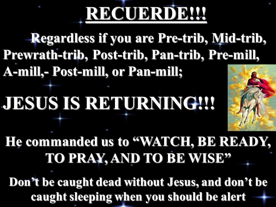 Regardless if you are Pre-trib, Mid-trib, Prewrath-trib, Post-trib, Pan-trib, Pre-mill, A-mill,- Post-mill, or Pan-mill; RECUERDE!!! JESUS IS RETURNIN