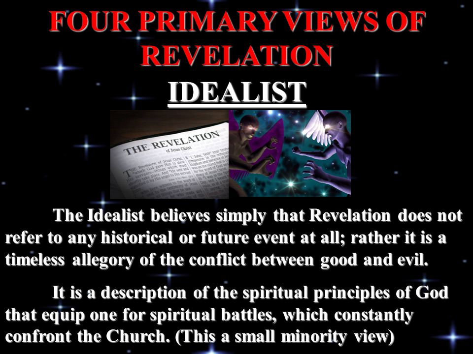 IDEALIST FOUR PRIMARY VIEWS OF REVELATION The Idealist believes simply that Revelation does not refer to any historical or future event at all; rather