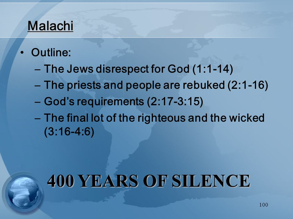 100 Malachi Outline: –The Jews disrespect for God (1:1-14) –The priests and people are rebuked (2:1-16) –God's requirements (2:17-3:15) –The final lot of the righteous and the wicked (3:16-4:6) 400 YEARS OF SILENCE