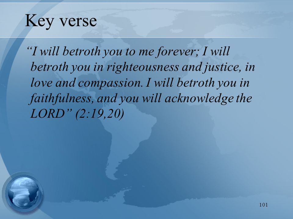 101 Key verse I will betroth you to me forever; I will betroth you in righteousness and justice, in love and compassion.