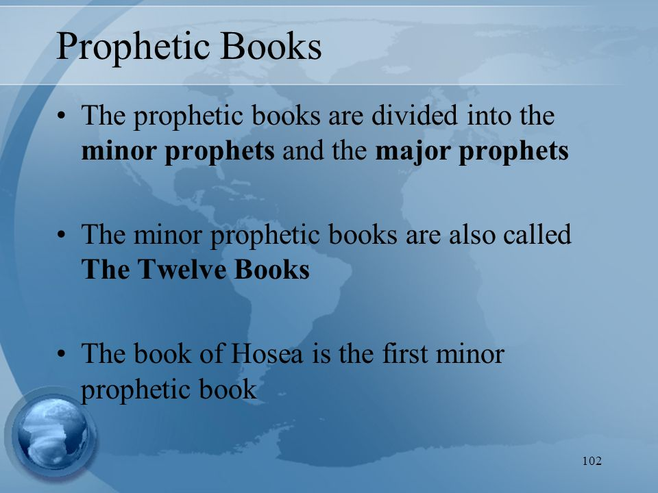 102 Prophetic Books The prophetic books are divided into the minor prophets and the major prophets The minor prophetic books are also called The Twelve Books The book of Hosea is the first minor prophetic book
