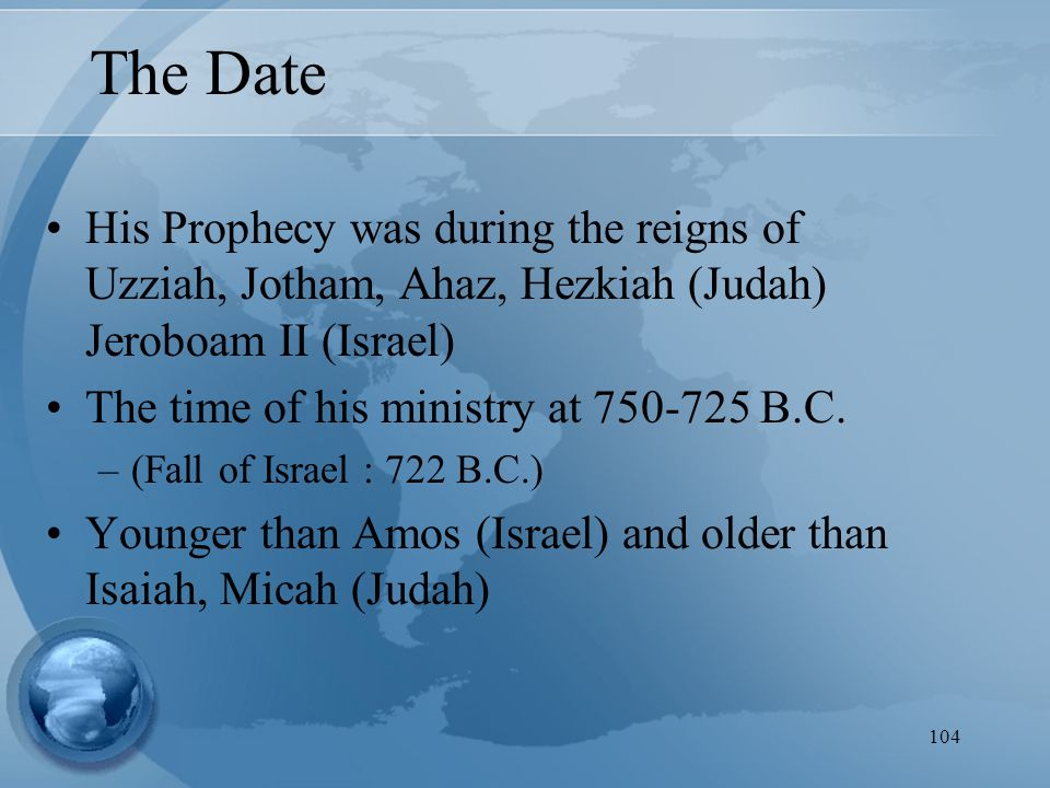104 The Date His Prophecy was during the reigns of Uzziah, Jotham, Ahaz, Hezkiah (Judah) Jeroboam II (Israel) The time of his ministry at 750-725 B.C.