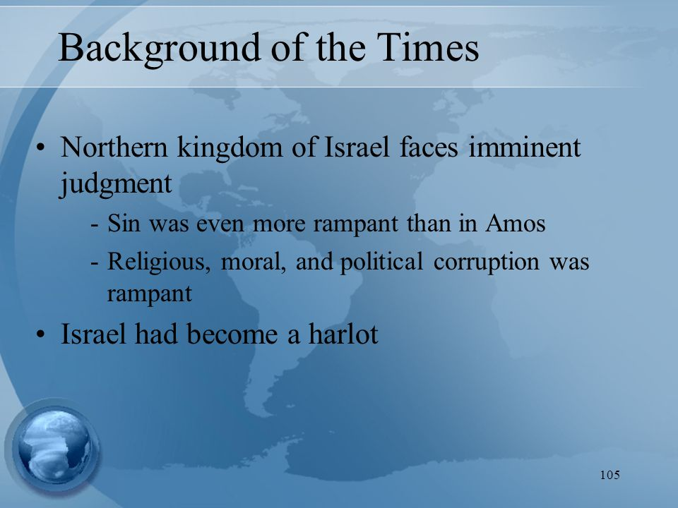 105 Background of the Times Northern kingdom of Israel faces imminent judgment -Sin was even more rampant than in Amos -Religious, moral, and political corruption was rampant Israel had become a harlot