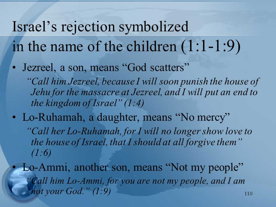 110 Israel's rejection symbolized in the name of the children (1:1-1:9) Jezreel, a son, means God scatters Call him Jezreel, because I will soon punish the house of Jehu for the massacre at Jezreel, and I will put an end to the kingdom of Israel (1:4) Lo-Ruhamah, a daughter, means No mercy Call her Lo-Ruhamah, for I will no longer show love to the house of Israel, that I should at all forgive them (1:6) Lo-Ammi, another son, means Not my people Call him Lo-Ammi, for you are not my people, and I am not your God. (1:9)