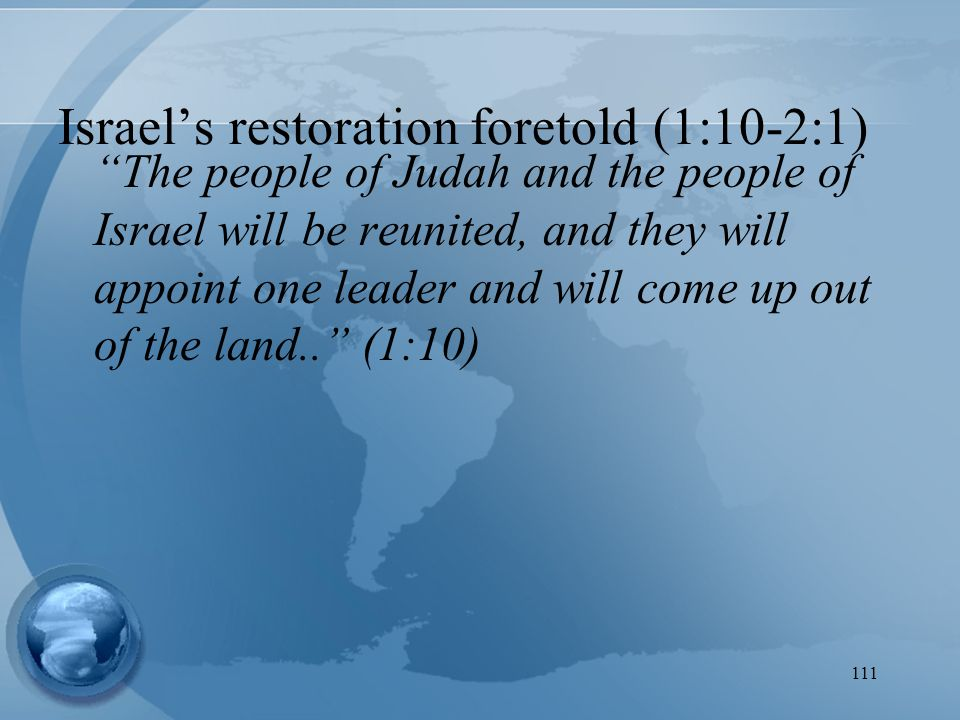 111 The people of Judah and the people of Israel will be reunited, and they will appoint one leader and will come up out of the land.. (1:10) Israel's restoration foretold (1:10-2:1)