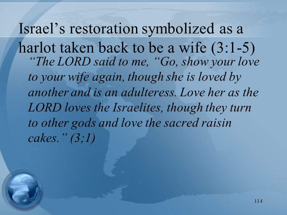 114 Israel's restoration symbolized as a harlot taken back to be a wife (3:1-5) The LORD said to me, Go, show your love to your wife again, though she is loved by another and is an adulteress.