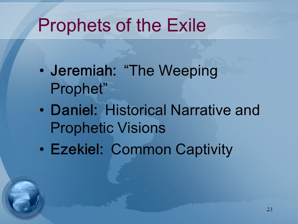 23 Prophets of the Exile Jeremiah: The Weeping Prophet Daniel: Historical Narrative and Prophetic Visions Ezekiel: Common Captivity