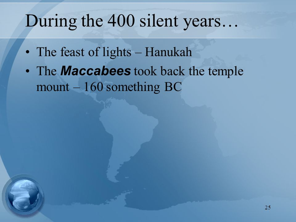 25 During the 400 silent years… The feast of lights – Hanukah The Maccabees took back the temple mount – 160 something BC
