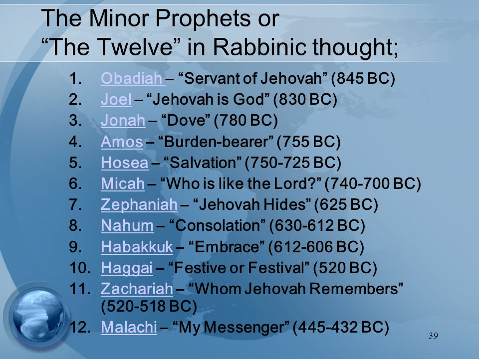 39 The Minor Prophets or The Twelve in Rabbinic thought; 1.Obadiah – Servant of Jehovah (845 BC)Obadiah 2.Joel – Jehovah is God (830 BC)Joel 3.Jonah – Dove (780 BC)Jonah 4.Amos – Burden-bearer (755 BC)Amos 5.Hosea – Salvation (750-725 BC)Hosea 6.Micah – Who is like the Lord (740-700 BC)Micah 7.Zephaniah – Jehovah Hides (625 BC)Zephaniah 8.Nahum – Consolation (630-612 BC)Nahum 9.Habakkuk – Embrace (612-606 BC)Habakkuk 10.Haggai – Festive or Festival (520 BC)Haggai 11.Zachariah – Whom Jehovah Remembers (520-518 BC)Zachariah 12.Malachi – My Messenger (445-432 BC)Malachi