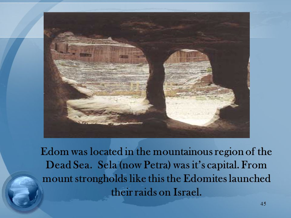 45 Edom was located in the mountainous region of the Dead Sea.