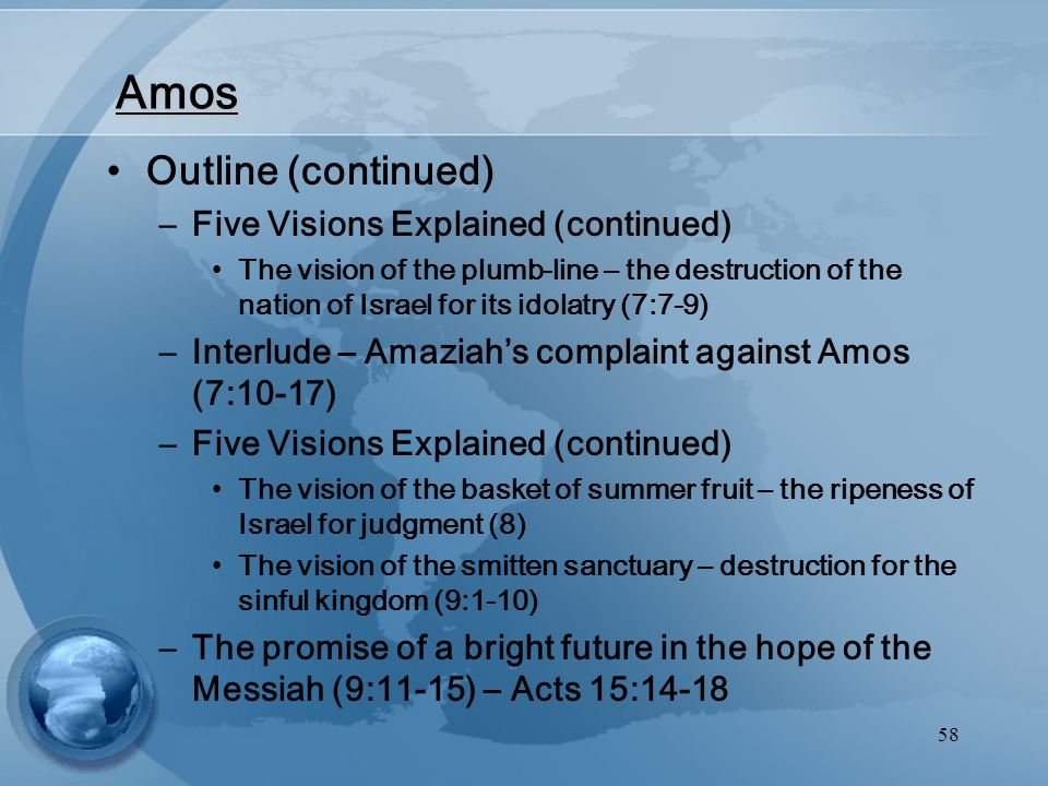 58 Amos Outline (continued) –Five Visions Explained (continued) The vision of the plumb-line – the destruction of the nation of Israel for its idolatry (7:7-9) –Interlude – Amaziah's complaint against Amos (7:10-17) –Five Visions Explained (continued) The vision of the basket of summer fruit – the ripeness of Israel for judgment (8) The vision of the smitten sanctuary – destruction for the sinful kingdom (9:1-10) –The promise of a bright future in the hope of the Messiah (9:11-15) – Acts 15:14-18
