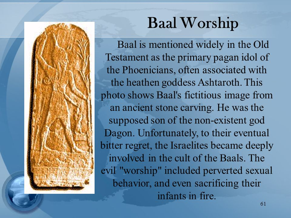 61 Baal Worship Baal is mentioned widely in the Old Testament as the primary pagan idol of the Phoenicians, often associated with the heathen goddess Ashtaroth.