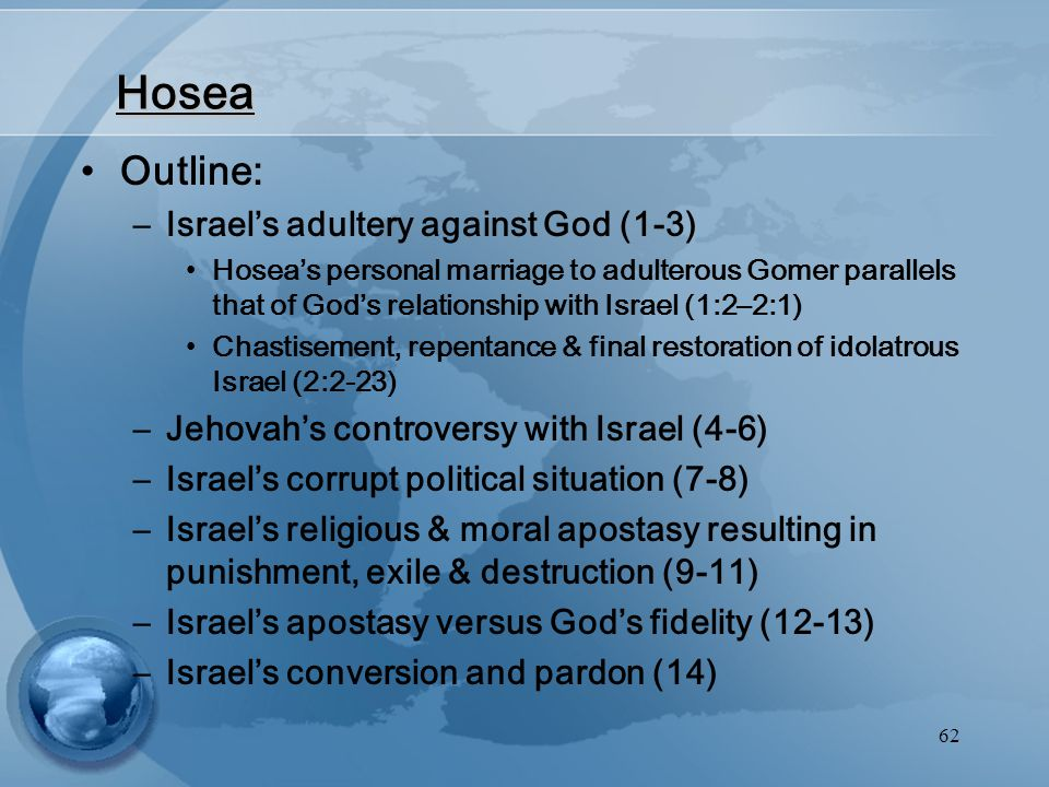 62 Hosea Outline: –Israel's adultery against God (1-3) Hosea's personal marriage to adulterous Gomer parallels that of God's relationship with Israel (1:2–2:1) Chastisement, repentance & final restoration of idolatrous Israel (2:2-23) –Jehovah's controversy with Israel (4-6) –Israel's corrupt political situation (7-8) –Israel's religious & moral apostasy resulting in punishment, exile & destruction (9-11) –Israel's apostasy versus God's fidelity (12-13) –Israel's conversion and pardon (14)