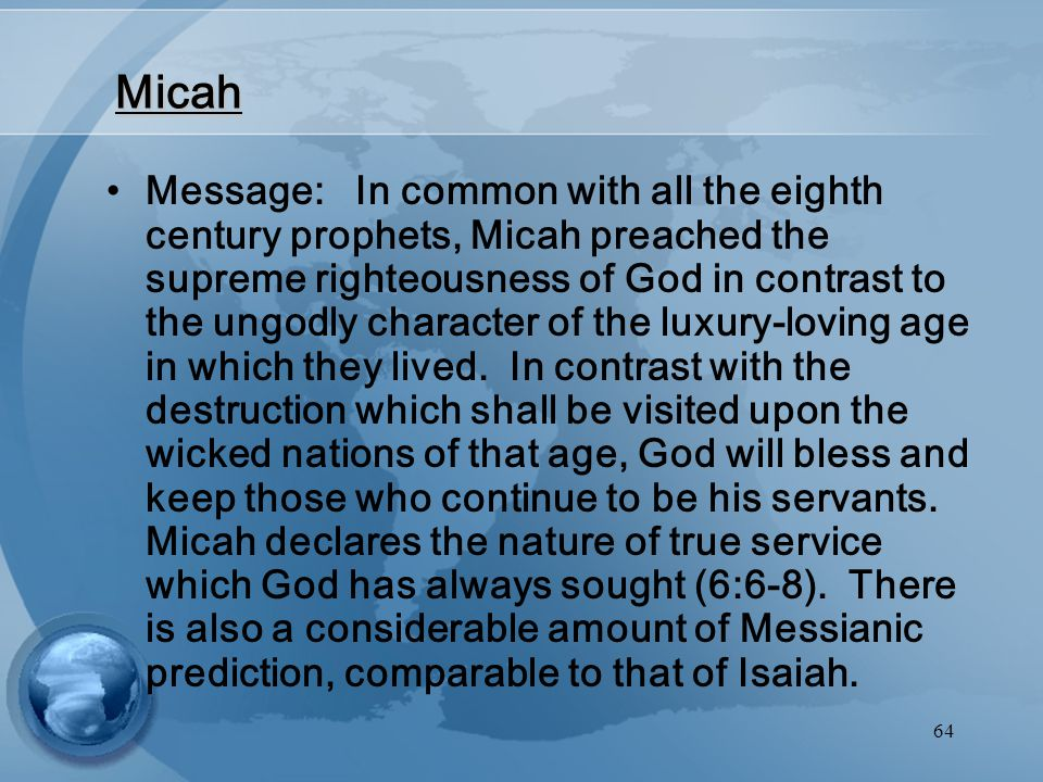 64 Micah Message: In common with all the eighth century prophets, Micah preached the supreme righteousness of God in contrast to the ungodly character of the luxury-loving age in which they lived.