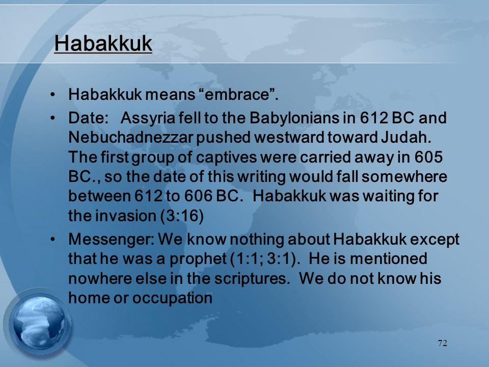 "72 Habakkuk Habakkuk means ""embrace"". Date: Assyria fell to the Babylonians in 612 BC and Nebuchadnezzar pushed westward toward Judah. The first group"