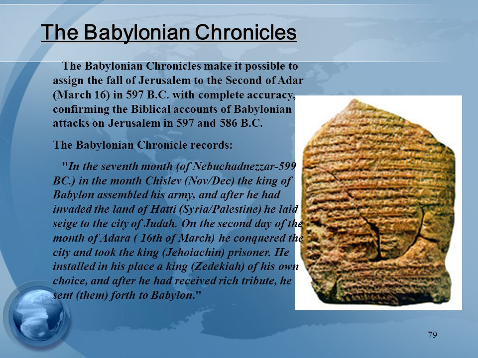 79 The Babylonian Chronicles The Babylonian Chronicles make it possible to assign the fall of Jerusalem to the Second of Adar (March 16) in 597 B.C.