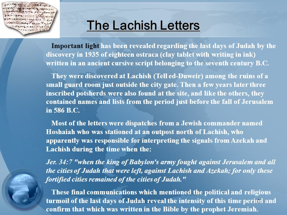 80 The Lachish Letters Important light has been revealed regarding the last days of Judah by the discovery in 1935 of eighteen ostraca (clay tablet with writing in ink) written in an ancient cursive script belonging to the seventh century B.C.