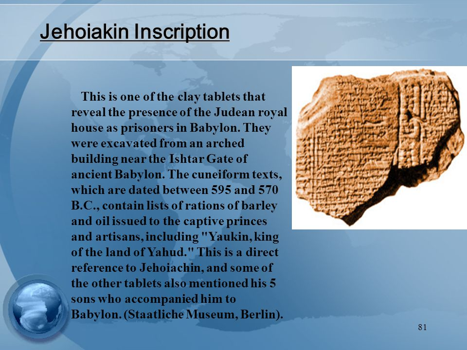 81 Jehoiakin Inscription This is one of the clay tablets that reveal the presence of the Judean royal house as prisoners in Babylon.