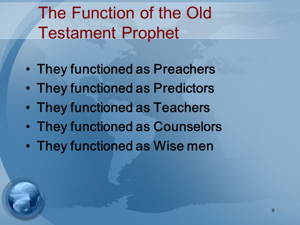 9 The Function of the Old Testament Prophet They functioned as Preachers They functioned as Predictors They functioned as Teachers They functioned as Counselors They functioned as Wise men