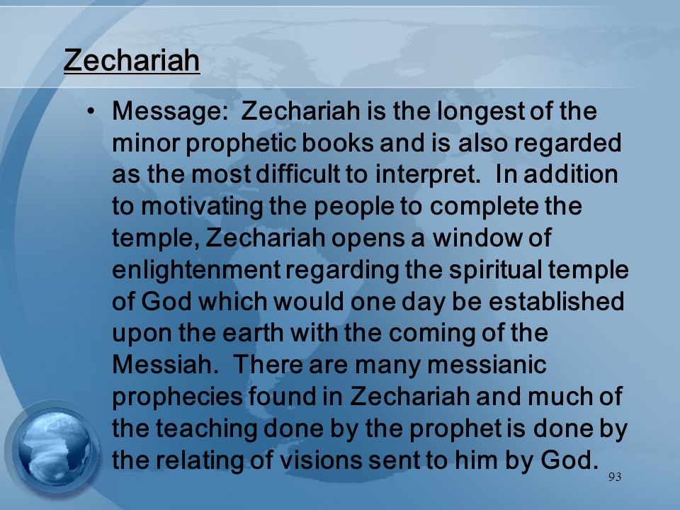 93 Zechariah Message: Zechariah is the longest of the minor prophetic books and is also regarded as the most difficult to interpret.