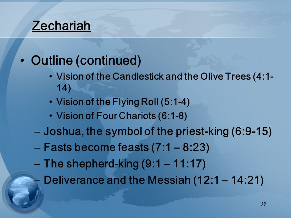 95 Outline (continued) Vision of the Candlestick and the Olive Trees (4:1- 14) Vision of the Flying Roll (5:1-4) Vision of Four Chariots (6:1-8) –Joshua, the symbol of the priest-king (6:9-15) –Fasts become feasts (7:1 – 8:23) –The shepherd-king (9:1 – 11:17) –Deliverance and the Messiah (12:1 – 14:21) Zechariah