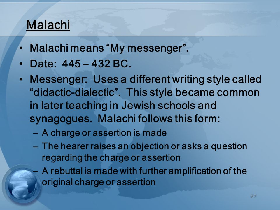 "97 Malachi Malachi means ""My messenger"". Date: 445 – 432 BC. Messenger: Uses a different writing style called ""didactic-dialectic"". This style became"