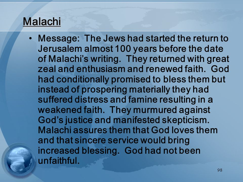 98 Malachi Message: The Jews had started the return to Jerusalem almost 100 years before the date of Malachi's writing.