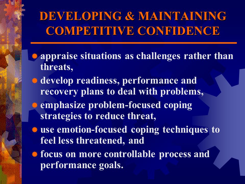 DEVELOPING & MAINTAINING COMPETITIVE CONFIDENCE  appraise situations as challenges rather than threats,  develop readiness, performance and recovery plans to deal with problems,  emphasize problem-focused coping strategies to reduce threat,  use emotion-focused coping techniques to feel less threatened, and  focus on more controllable process and performance goals.