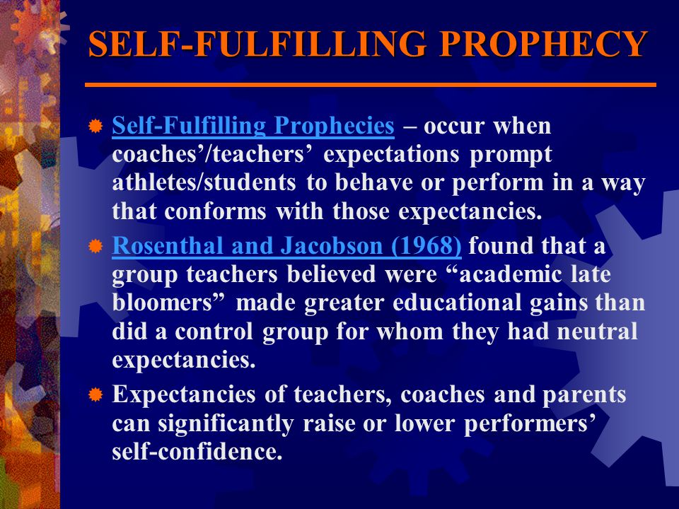 SELF-FULFILLING PROPHECY  Self-Fulfilling Prophecies – occur when coaches'/teachers' expectations prompt athletes/students to behave or perform in a way that conforms with those expectancies.