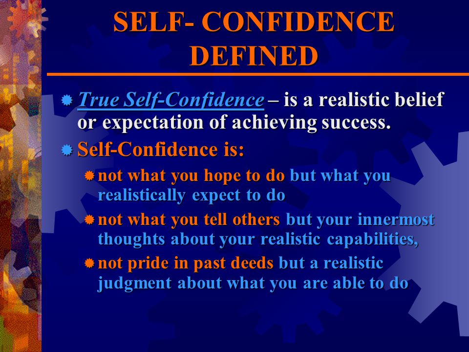 SELF- CONFIDENCE DEFINED  True Self-Confidence – is a realistic belief or expectation of achieving success.