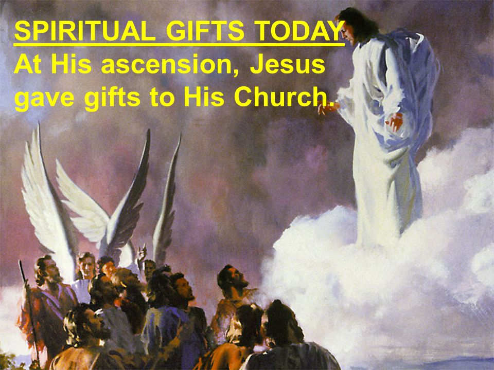 SPIRITUAL GIFTS TODAY At His ascension, Jesus gave gifts to His Church.