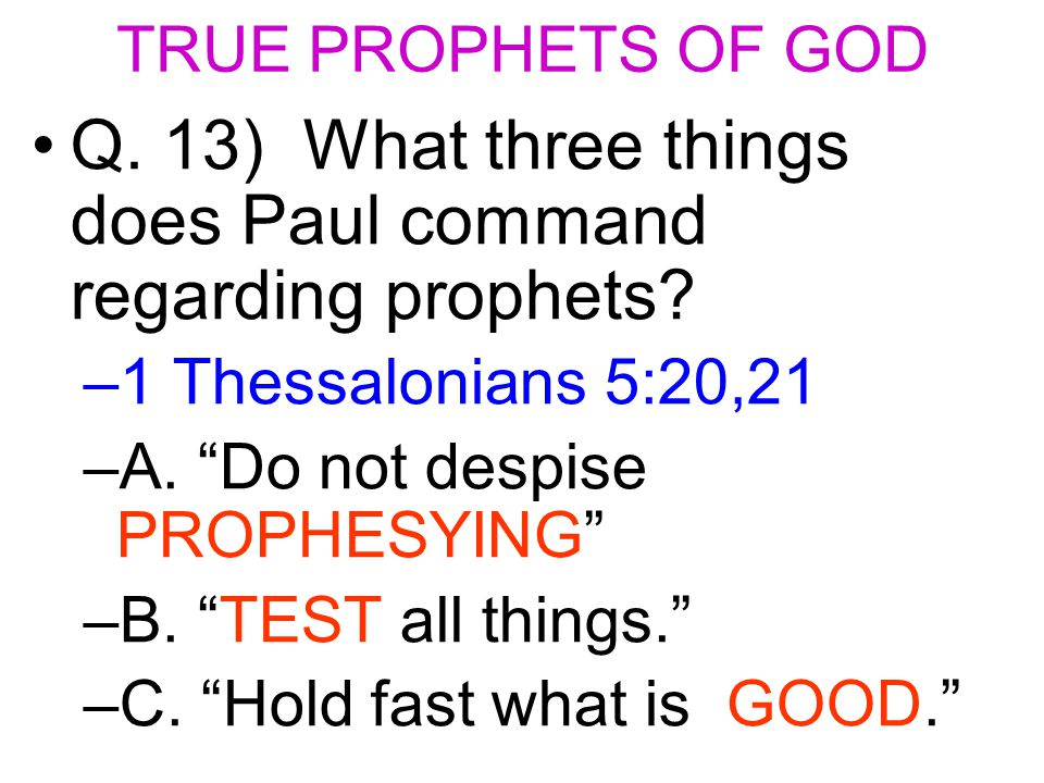 TRUE PROPHETS OF GOD Q. 13) What three things does Paul command regarding prophets.