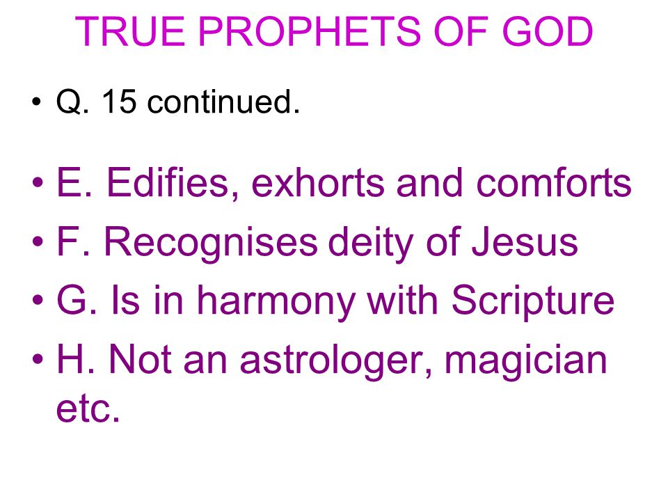 TRUE PROPHETS OF GOD Q. 15 continued. E. Edifies, exhorts and comforts F.