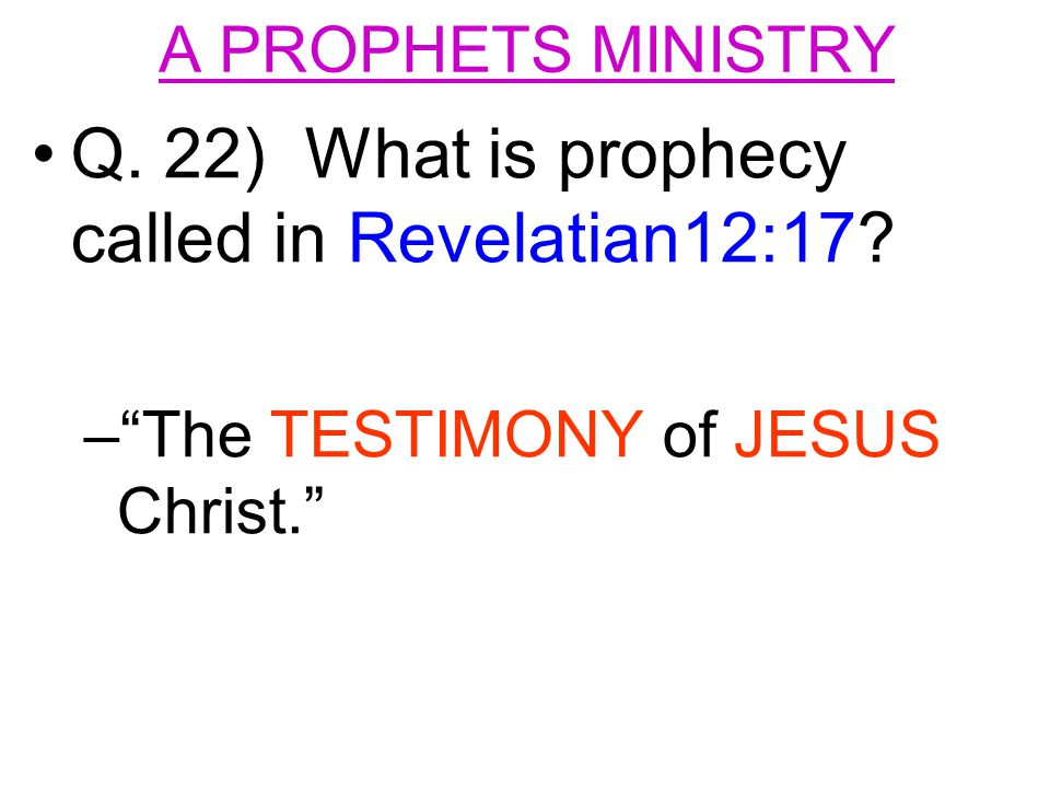 Q. 22) What is prophecy called in Revelatian12:17 – – The TESTIMONY of JESUS Christ.