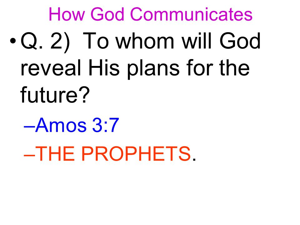 Q. 2) To whom will God reveal His plans for the future –A–Amos 3:7 –T–THE PROPHETS.