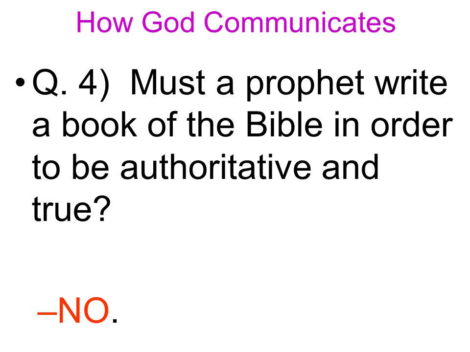 Q. 4) Must a prophet write a book of the Bible in order to be authoritative and true –N–NO.