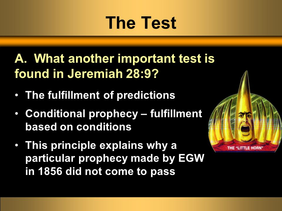 The Test The fulfillment of predictions Conditional prophecy – fulfillment based on conditions This principle explains why a particular prophecy made by EGW in 1856 did not come to pass A.
