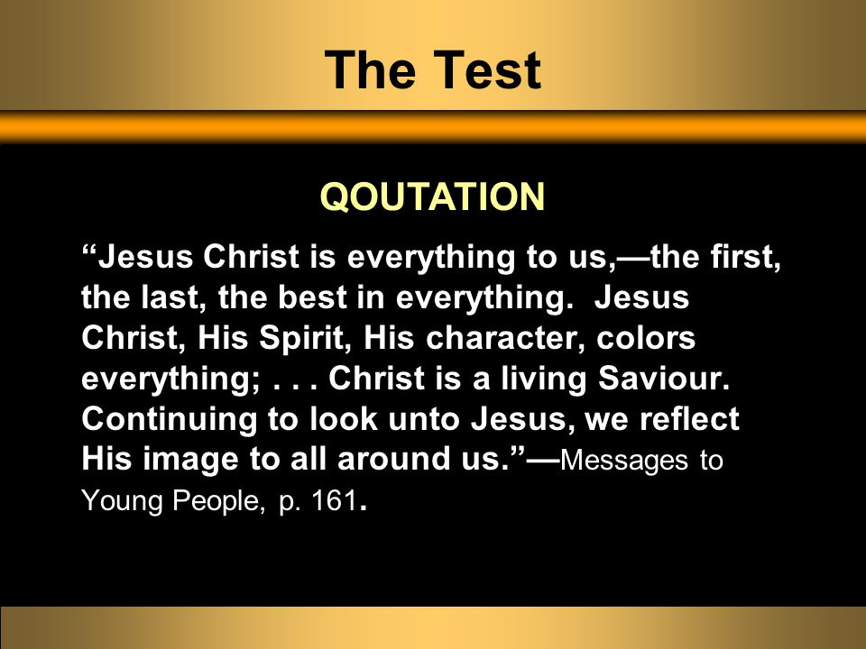 The Test Jesus Christ is everything to us,—the first, the last, the best in everything.