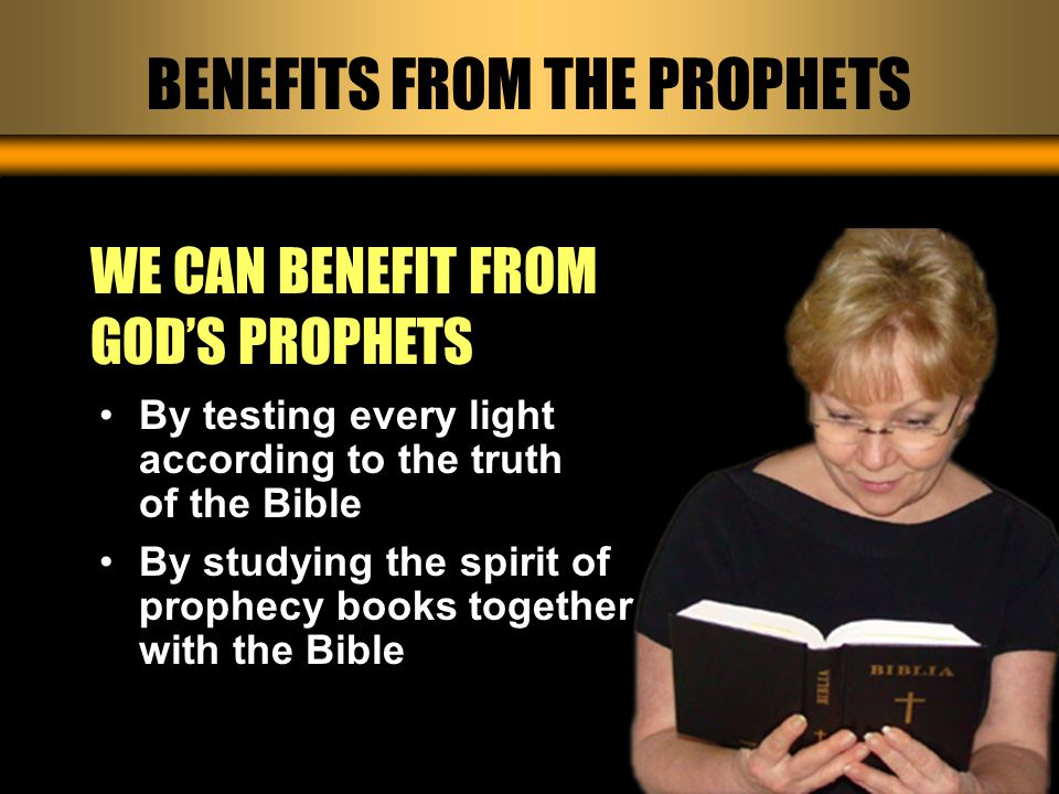 BENEFITS FROM THE PROPHETS WE CAN BENEFIT FROM GOD'S PROPHETS By testing every light according to the truth of the Bible By studying the spirit of prophecy books together with the Bible
