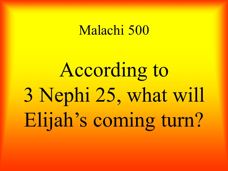 Malachi 500 According to 3 Nephi 25, what will Elijah's coming turn