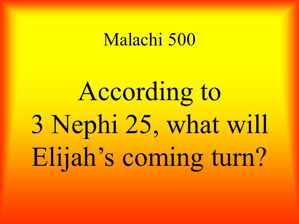 Malachi 500 According to 3 Nephi 25, what will Elijah's coming turn?