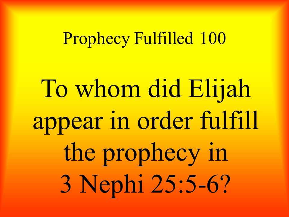 Prophecy Fulfilled 100 To whom did Elijah appear in order fulfill the prophecy in 3 Nephi 25:5-6?