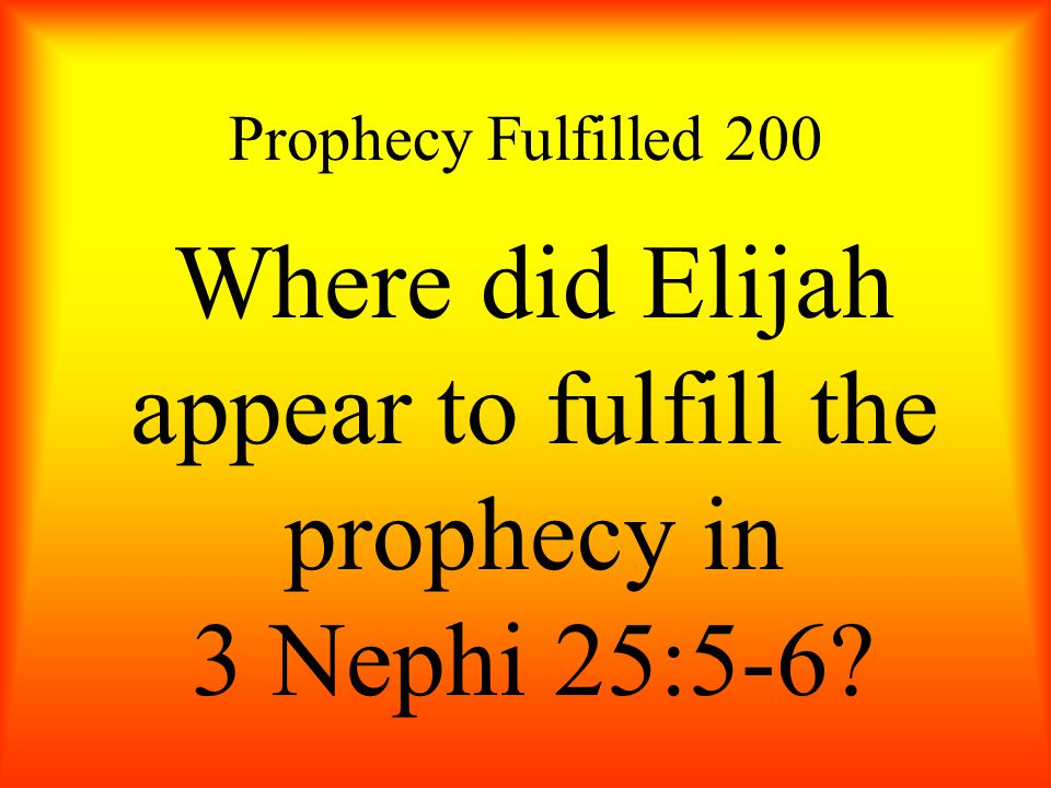 Prophecy Fulfilled 200 Where did Elijah appear to fulfill the prophecy in 3 Nephi 25:5-6?