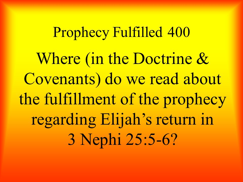 Prophecy Fulfilled 400 Where (in the Doctrine & Covenants) do we read about the fulfillment of the prophecy regarding Elijah's return in 3 Nephi 25:5-6