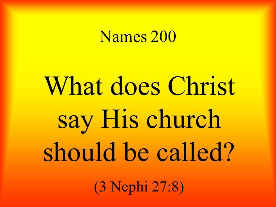 Names 200 What does Christ say His church should be called (3 Nephi 27:8)