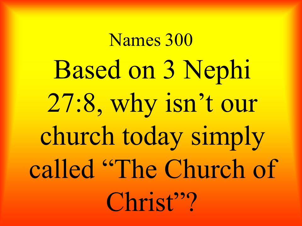 """Names 300 Based on 3 Nephi 27:8, why isn't our church today simply called """"The Church of Christ""""?"""