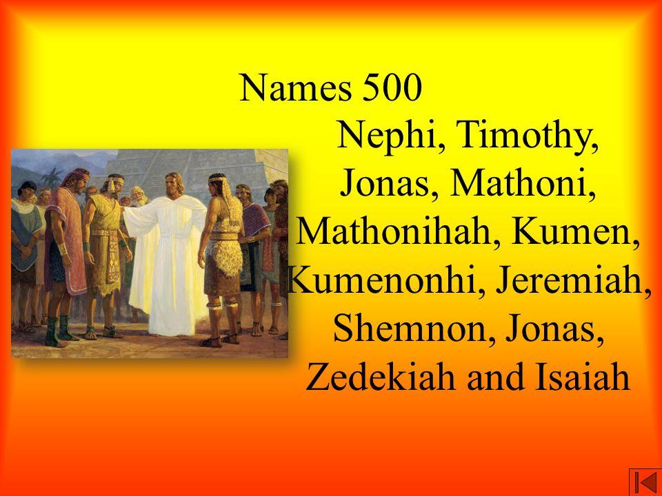Names 500 Nephi, Timothy, Jonas, Mathoni, Mathonihah, Kumen, Kumenonhi, Jeremiah, Shemnon, Jonas, Zedekiah and Isaiah