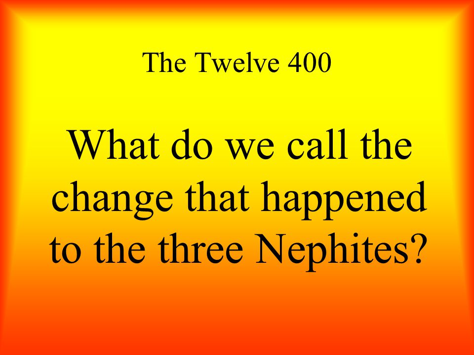 The Twelve 400 What do we call the change that happened to the three Nephites?