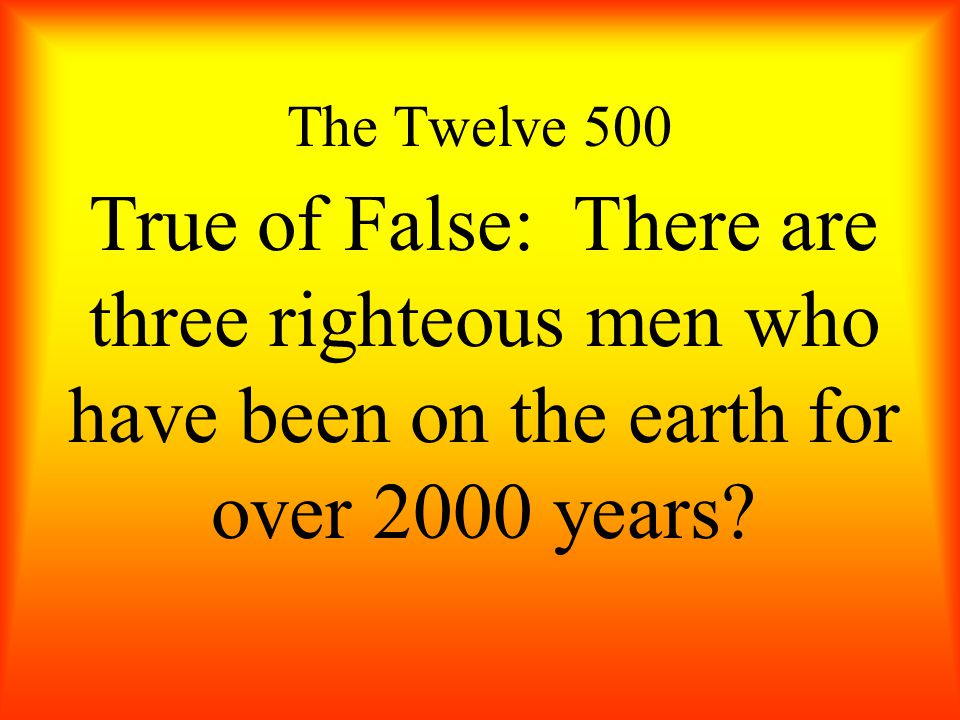 The Twelve 500 True of False: There are three righteous men who have been on the earth for over 2000 years